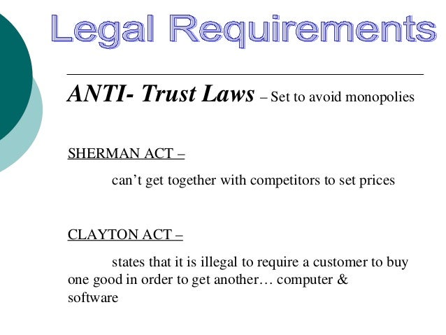 ANTI- Trust Laws – Set to avoid monopolies SHERMAN ACT – can't get together with competitors to set prices CLAYTON ACT – s...