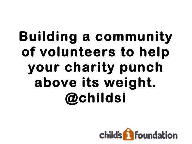 Building a communityof volunteers to help your charity punch  above its weight.       @childsi