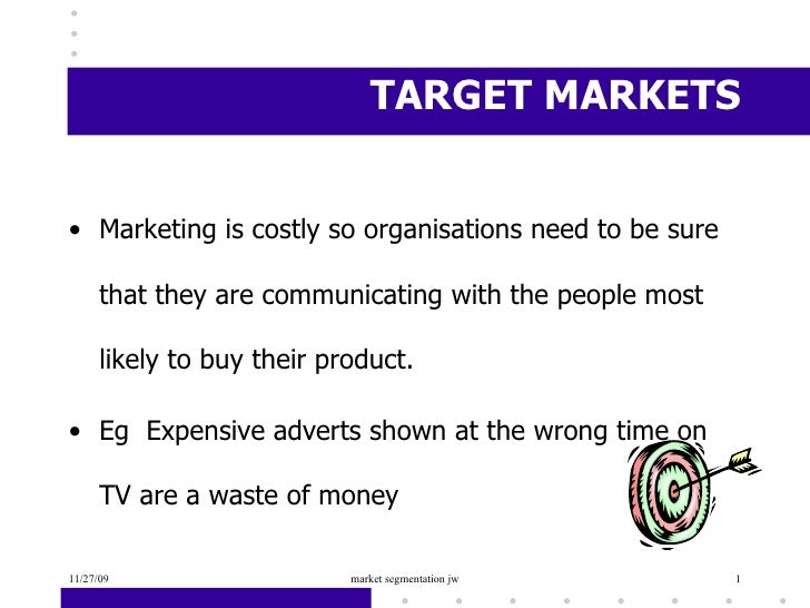 TARGET MARKETS <ul><li>Marketing is costly so organisations need to be sure that they are communicating with the people mo...