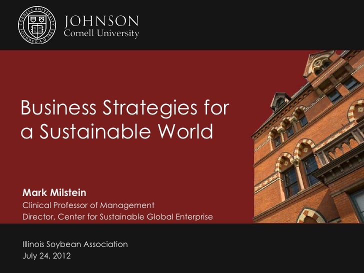 Business Strategies fora Sustainable WorldMark MilsteinClinical Professor of ManagementDirector, Center for Sustainable Gl...
