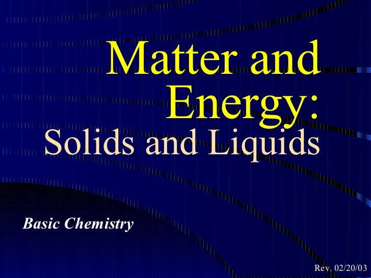 Matter and             Energy:  Solids and LiquidsBasic Chemistry                    Rev. 02/20/03