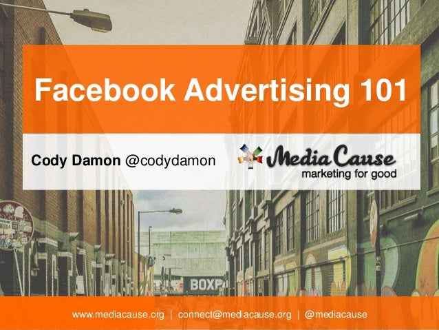 www.mediacause.org | connect@mediacause.org | @mediacause Facebook Advertising 101 Cody Damon @codydamon