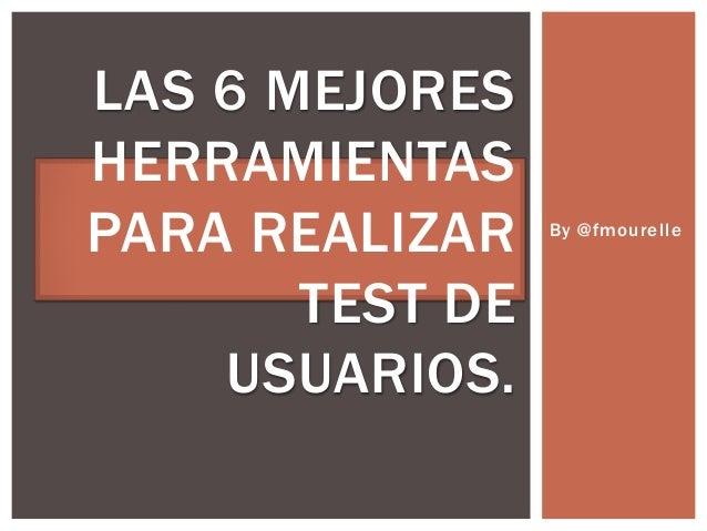 By @fmourelle LAS 6 MEJORES HERRAMIENTAS PARA REALIZAR TEST DE USUARIOS.