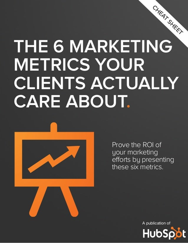 CH  EA T  SH  EE  T  THE 6 MARKETING METRICS YOUR CLIENTS ACTUALLY CARE ABOUT. Prove the ROI of your marketing efforts by ...