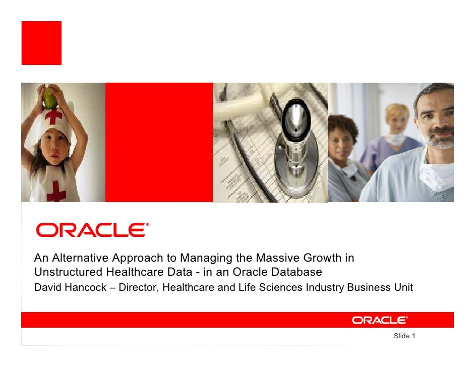 An Alternative Approach to Managing the Massive Growth in Unstructured Healthcare Data - in an Oracle Database David Hanco...