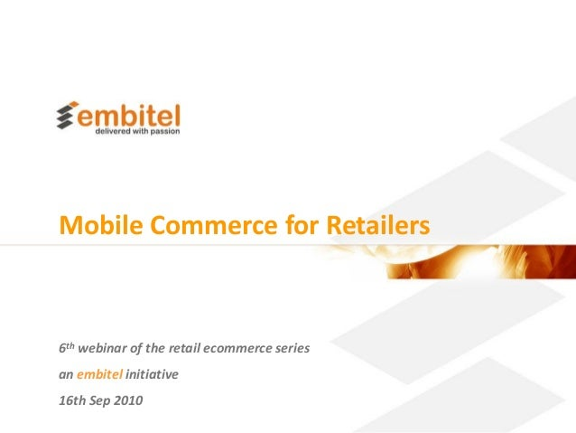 Mobile Commerce for Retailers6th webinar of the retail ecommerce seriesan embitel initiative16th Sep 2010                 ...