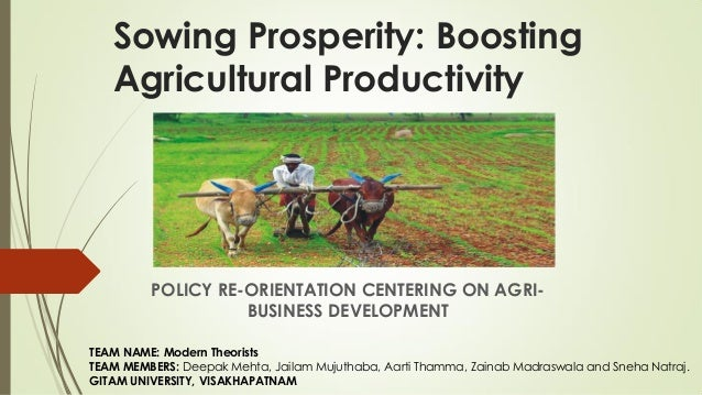 Sowing Prosperity: Boosting Agricultural Productivity POLICY RE-ORIENTATION CENTERING ON AGRI- BUSINESS DEVELOPMENT TEAM N...