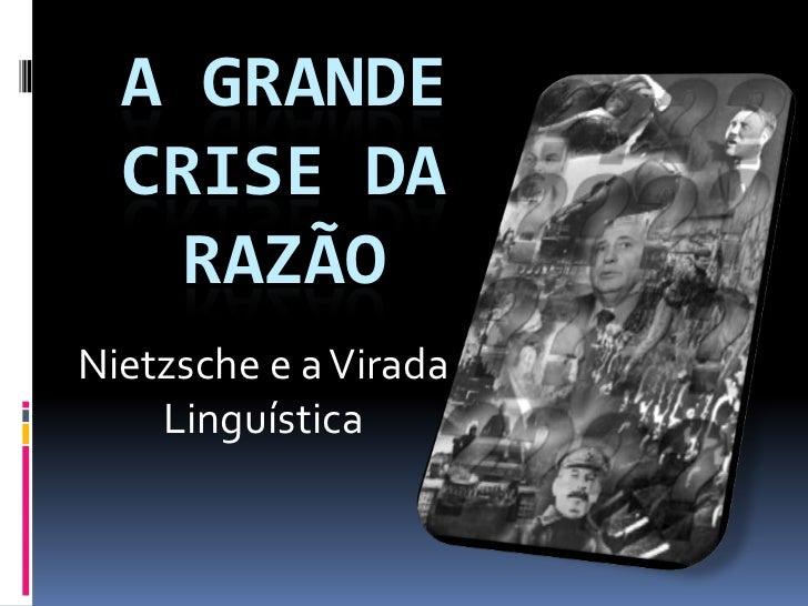 A GRANDE  CRISE DA    RAZÃONietzsche e a Virada    Linguística