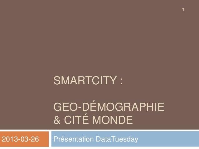 1             SMARTCITY :             GEO-DÉMOGRAPHIE             & CITÉ MONDE2013-03-26   Présentation DataTuesday