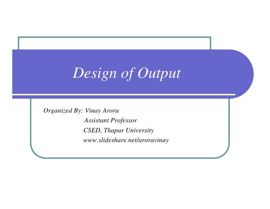 Design of OutputOrganized By: Vinay Arora              Assistant Professor             CSED, Thapar University            ...