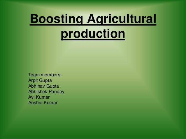 Boosting Agricultural production Team members- Arpit Gupta Abhinav Gupta Abhishek Pandey Avi Kumar Anshul Kumar