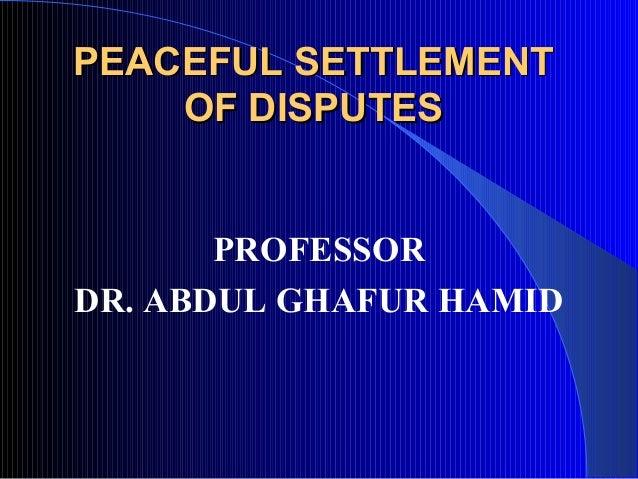 PEACEFUL SETTLEMENTPEACEFUL SETTLEMENTOF DISPUTESOF DISPUTESPROFESSORDR. ABDUL GHAFUR HAMID