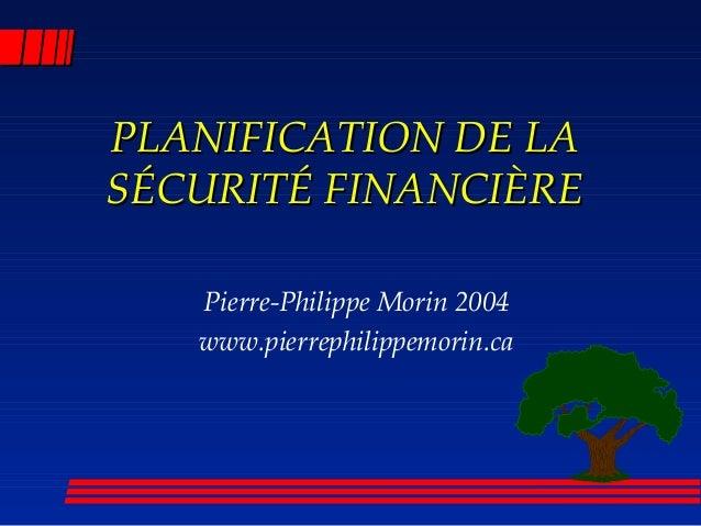 PLANIFICATION DE LAPLANIFICATION DE LA SÉCURITÉ FINANCIÈRESÉCURITÉ FINANCIÈRE Pierre-Philippe Morin 2004 www.pierrephilipp...