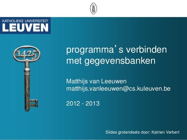 programma's verbindenmet gegevensbankenMatthijs van Leeuwenmatthijs.vanleeuwen@cs.kuleuven.be2012 - 2013              Slid...