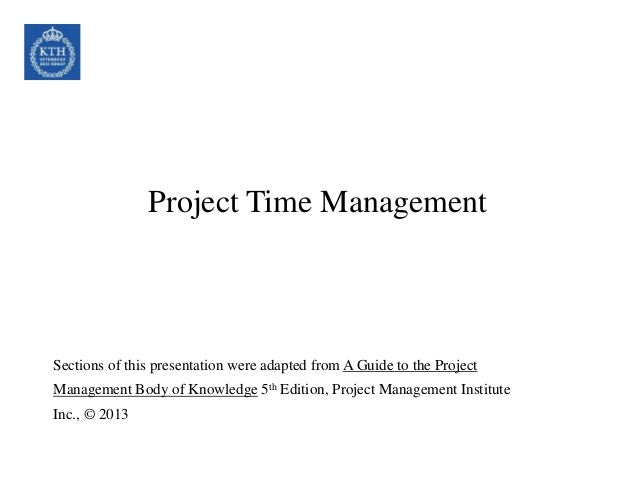 Project Time Management Sections of this presentation were adapted from A Guide to the Project Management Body of Knowledg...