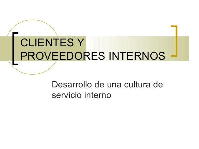 CLIENTES Y PROVEEDORES INTERNOS Desarrollo de una cultura de servicio interno