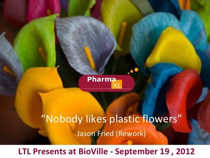"""""""Nobody likes plastic flowers""""               Jason Fried (Rework)LTL Presents at BioVille - September 19 , 2012"""