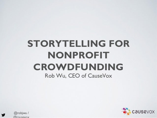 @robjwu / STORYTELLING FOR NONPROFIT CROWDFUNDING Rob Wu, CEO of CauseVox