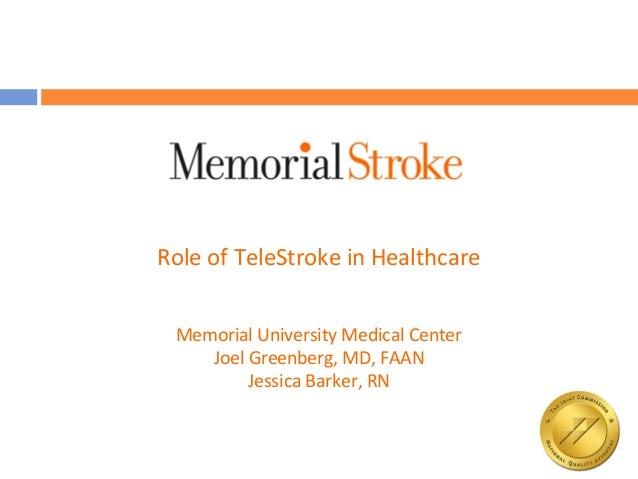 Role of TeleStroke in Healthcare Memorial University Medical Center    Joel Greenberg, MD, FAAN         Jessica Barker, RN