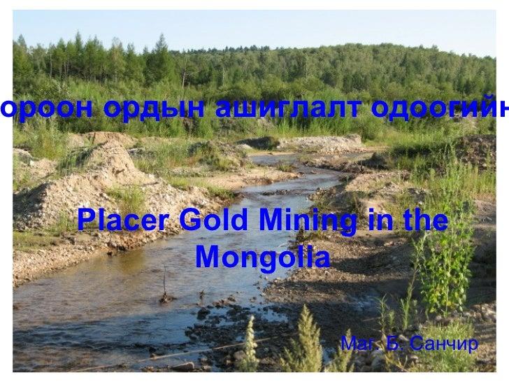 <ul>Placer Gold Mining in the Mongolia </ul><ul>Маг. Б. Санчир </ul><ul>Алтны шороон ордын ашиглалт одоогийн байдал </ul>
