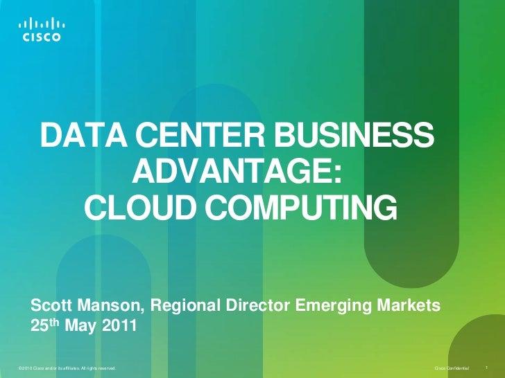 DATA CENTER BUSINESS ADVANTAGE: CLOUD COMPUTING<br />Scott Manson, Regional Director Emerging Markets<br />25th May 2011<b...