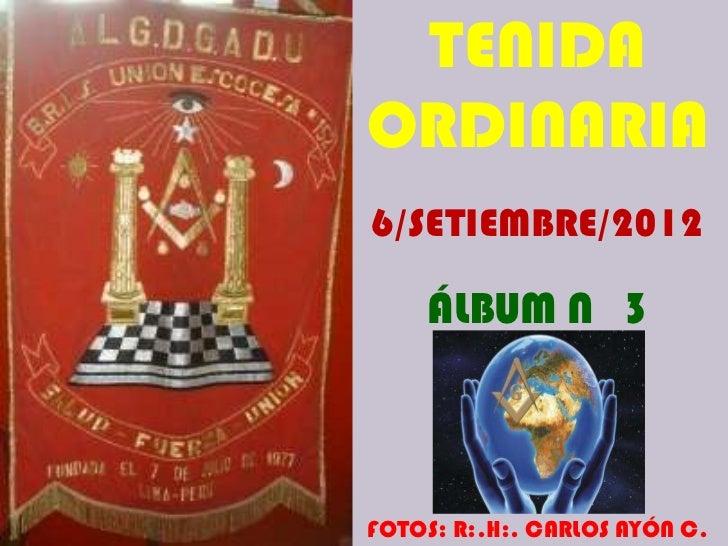 TENIDAORDINARIA6/SETIEMBRE/2012    ÁLBUM N 3FOTOS: R:.H:. CARLOS AYÓN C.