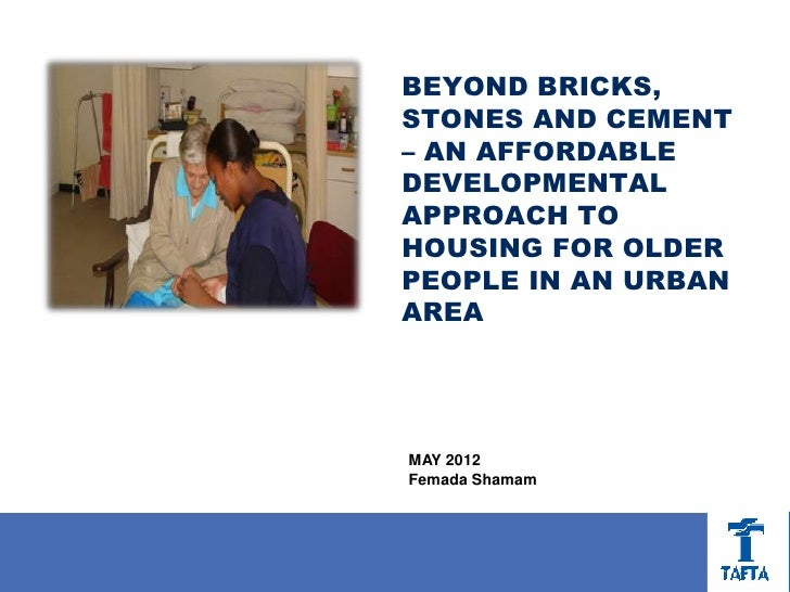 BEYOND BRICKS,STONES AND CEMENT– AN AFFORDABLEDEVELOPMENTALAPPROACH TOHOUSING FOR OLDERPEOPLE IN AN URBANAREAMAY 2012Femad...