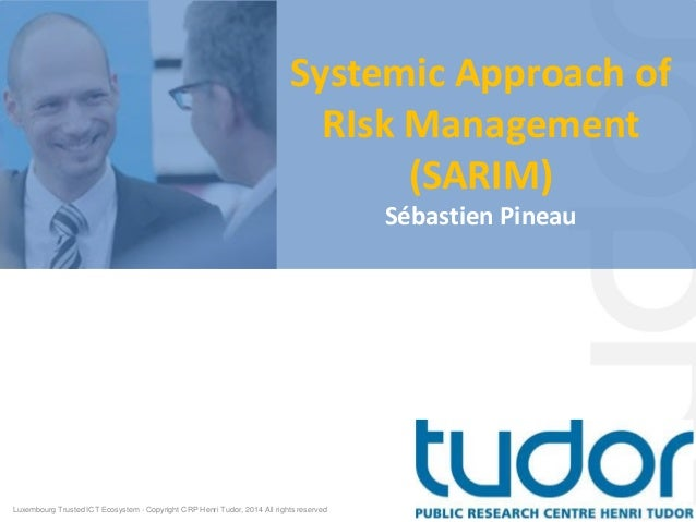 Systemic Approach of RIsk Management (SARIM) Sébastien Pineau Luxembourg Trusted ICT Ecosystem - Copyright CRP Henri Tudor...