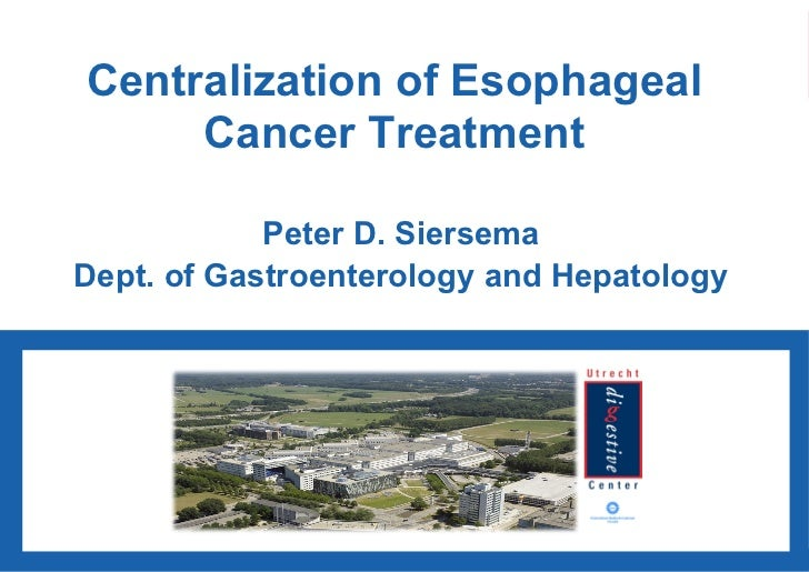 Centralization of Esophageal Cancer Treatment Peter D. Siersema Dept. of Gastroenterology and Hepatology