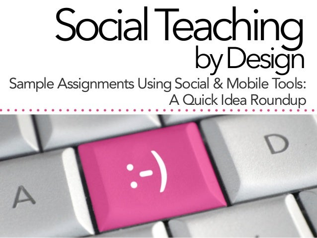 Social Teaching by Design  Sample Assignments Using Social & Mobile Tools: A Quick Idea Roundup
