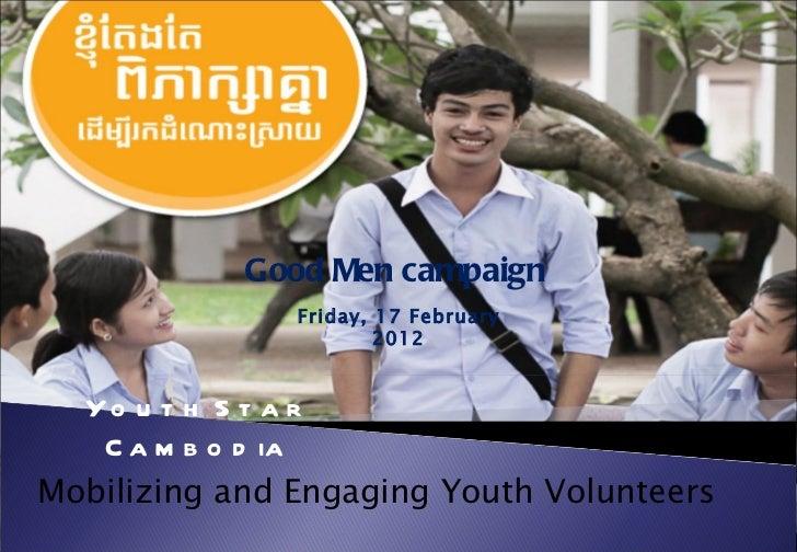 Good Men campaign               Friday, 17 February                       2012  Yo u t h S t a r   C a m b o d iaMobilizin...