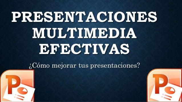 PRESENTACIONES MULTIMEDIA EFECTIVAS ¿Cómo mejorar tus presentaciones?