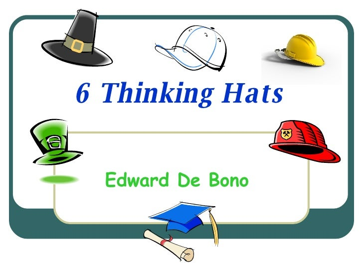 six thinking hats essay Six thinking hats offers an original way to think the author, edward de bono, has created an idiom to make decisions making, communication, and thinking more effective de bono believes thinking is the ultimate human resource and that we should want to improve upon it he suggests that the main.