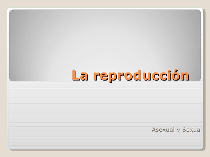 La reproducción          Asexual y Sexual
