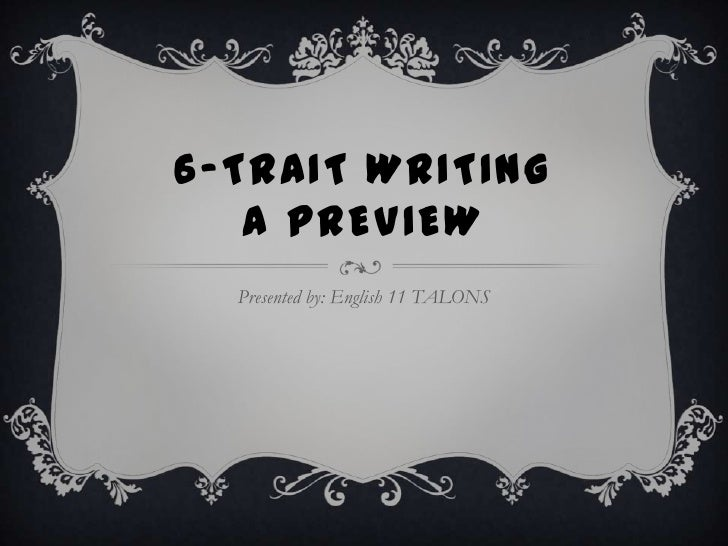 6-TRAIT WRITING   A PREVIEW  Presented by: English 11 TALONS