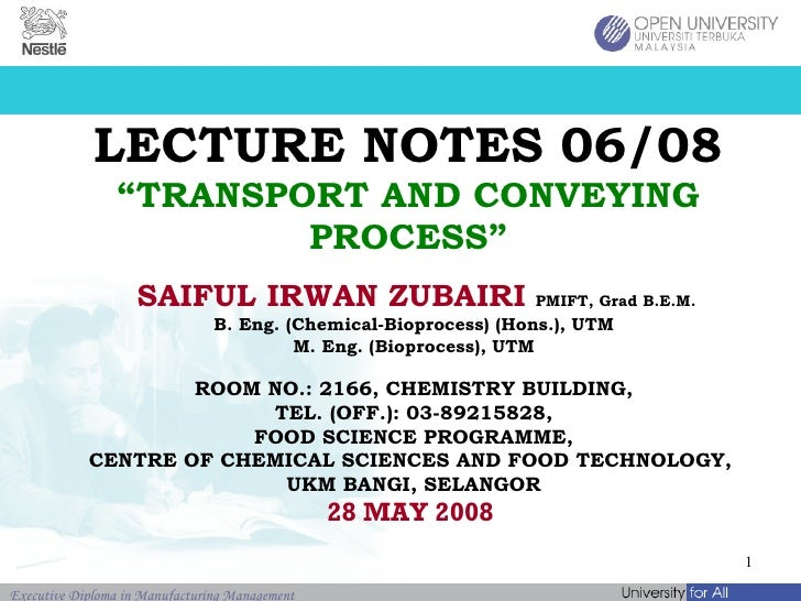 "LECTURE NOTES 06/08 ""TRANSPORT AND CONVEYING PROCESS"" SAIFUL IRWAN ZUBAIRI   PMIFT, Grad B.E.M.   B. Eng. (Chemical-Biopro..."