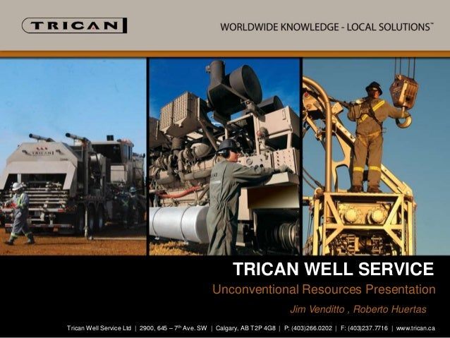 TRICAN WELL SERVICE Unconventional Resources Presented By: Presentation Jim Venditto , Roberto Huertas Trican Well Service...