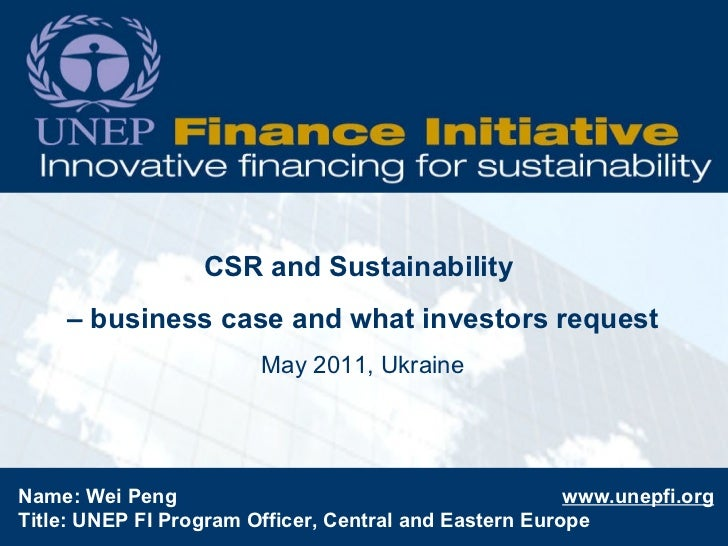 CSR and Sustainability  –  business case and what investors request May 2011, Ukraine Name: Wei Peng  www.unepfi.org Title...