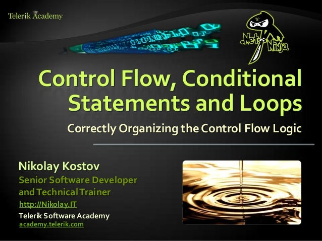 Control Flow, ConditionalStatements and LoopsCorrectly Organizing the Control Flow LogicNikolay KostovTelerik Software Aca...