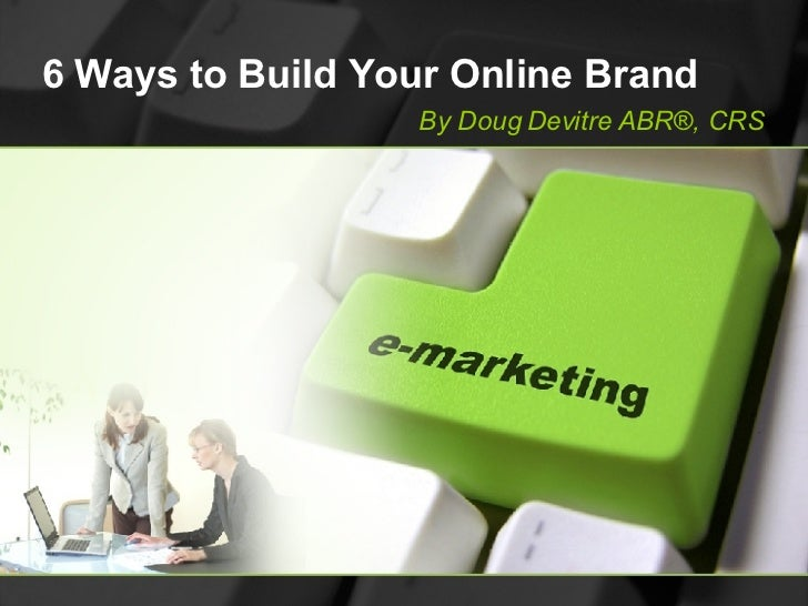 6 Ways to Build Your Online Brand By Doug Devitre ABR®, CRS