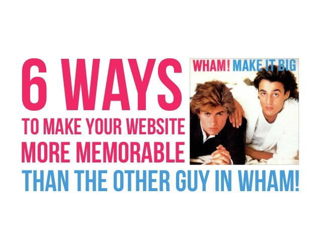 6 WAYS  TO MAKE YOUR WEBSITE  MORE MEMORABLE THAN THE OTHER GUY IN WHAM!