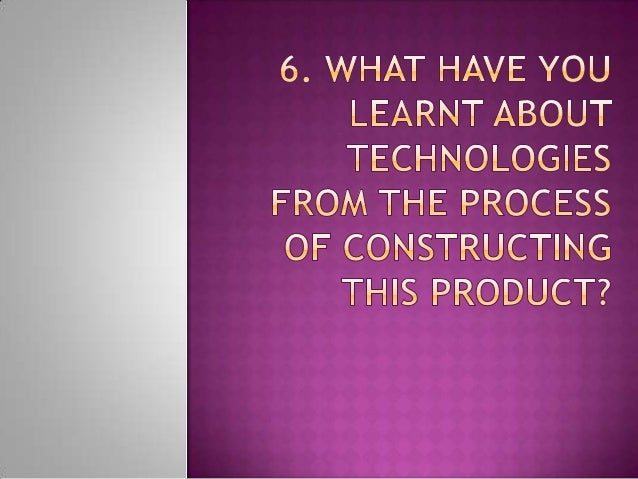 6. what have you learnt about technologies from the process of constructing this product