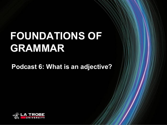 FOUNDATIONS OFGRAMMARPodcast 6: What is an adjective?