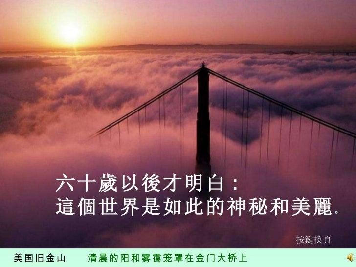 美国旧金山  清晨的阳和雾霭笼罩在金门大桥上 六十歲以後才明白 :  這個世界是如此的神秘和美麗 。 按鍵換頁