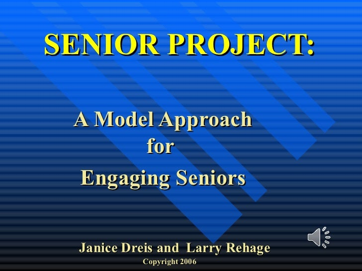 SENIOR PROJECT: A Model Approach for  Engaging Seniors Janice   Dreis and  Larry Rehage Copyright 2006