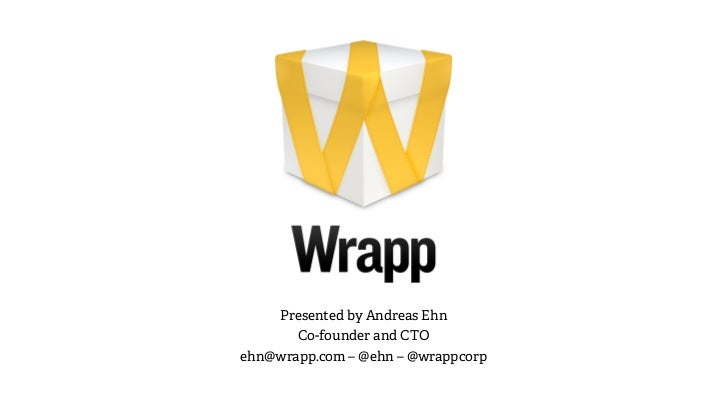 Presented by Andreas Ehn       Co-founder and CTOehn@wrapp.com – @ehn – @wrappcorp