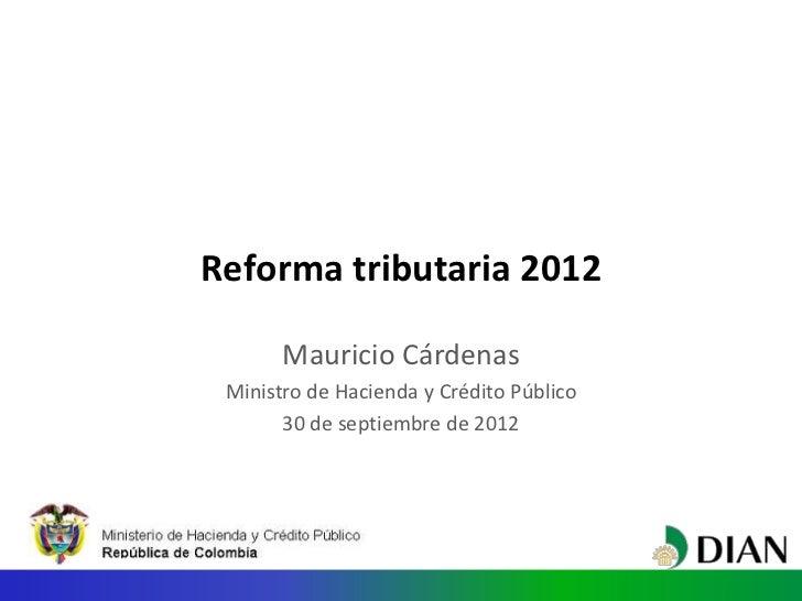 Reforma tributaria 2012       Mauricio Cárdenas Ministro de Hacienda y Crédito Público       30 de septiembre de 2012