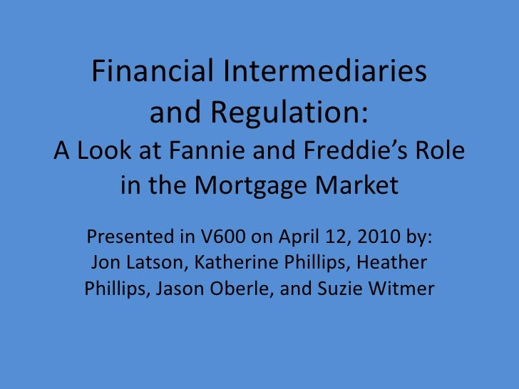 Financial Intermediaries       and Regulation:A Look at Fannie and Freddie's Role     in the Mortgage Market  Presented in...