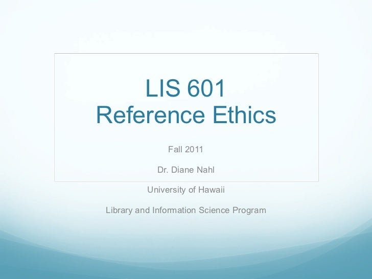 LIS 601 Reference Ethics Fall 2011 Dr. Diane Nahl University of Hawaii Library and Information Science Program