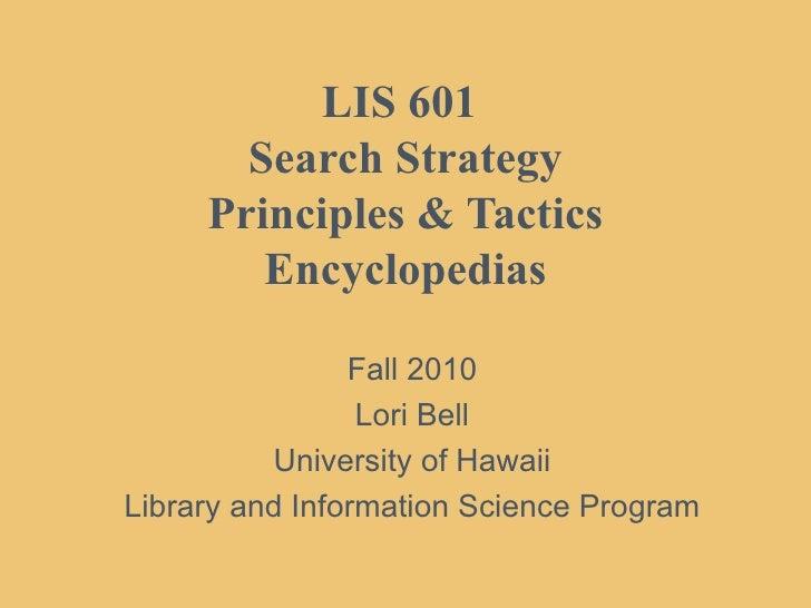 LIS 601  Search Strategy Principles & Tactics Encyclopedias Fall 2010 Lori Bell University of Hawaii Library and Informati...